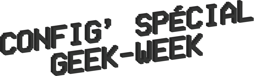 Config' spécial Geek-Week