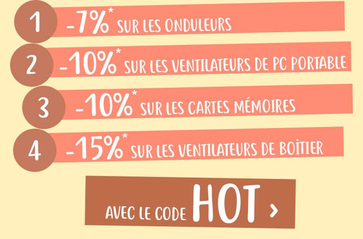 -7%* sur les onduleurs | -10%* sur les ventilateurs de pc portables | -10%* sur les cartes mémoires | -15%* sur les ventilateurs de boîtier | avec le code HOT ›
