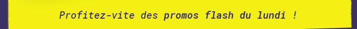 Profitez vite des promos flash du lundi !