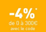 -4%* de 0 à 300€ avec le code