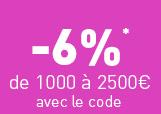 -6%* de 1000 à 2500€ avec le code