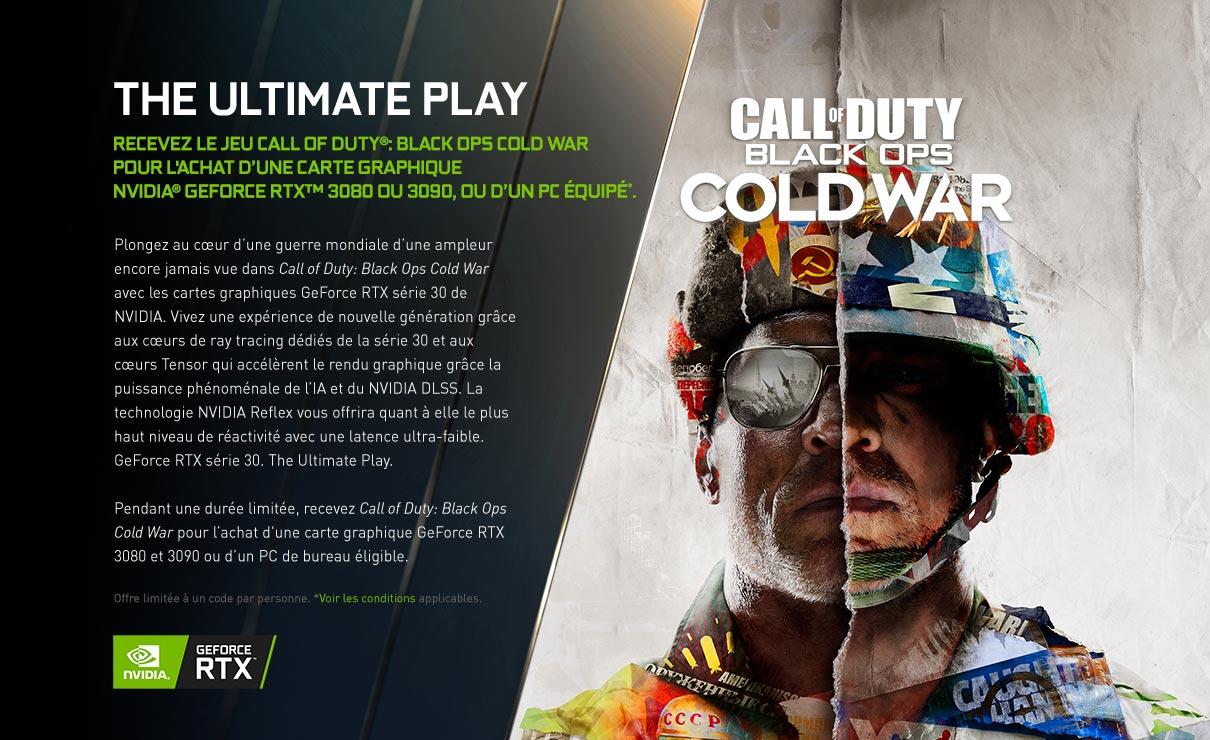 Recevez le jeu Call of Duty Black Ops Cold War pour l'achat d'une carte graphique NVIDIA® GeForce RTX ™ éligible ou d'un PC équipé*.